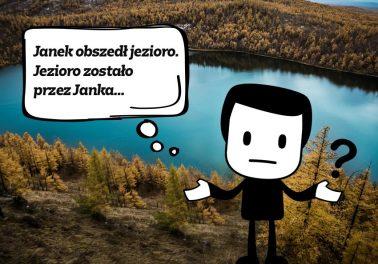 Janek obszedł jezioro. Jezioro zostało przez Janka...