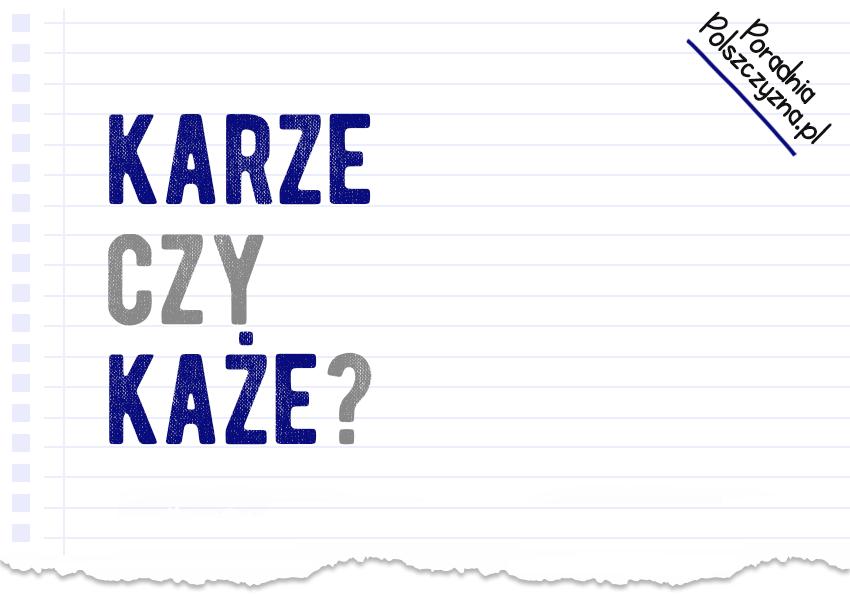 Karze czy każe? Która poprawna wersja? Polszczyzna.pl