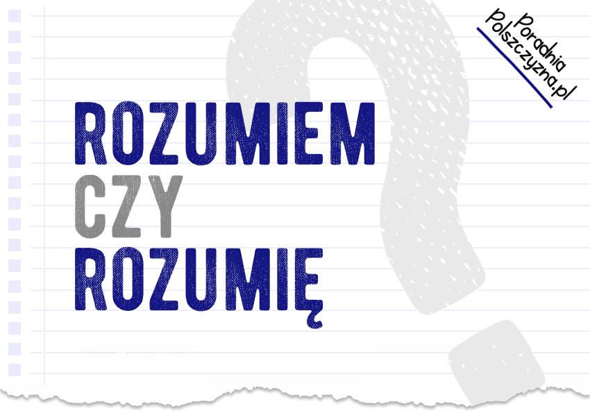 Rozumiem czy rozumię? Jak odmienić czasownik rozumieć? - Polszczyzna.pl