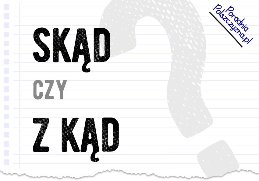Skąd czy z kąd? Czy wiesz, jak to zapisać? - Polszczyzna.pl