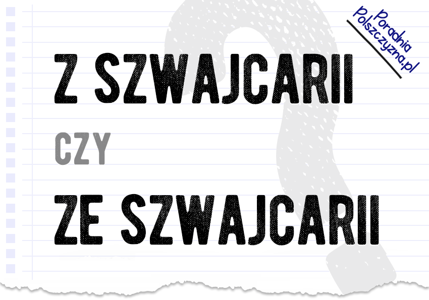 Z Szwajcarii czy ze Szwajcarii – który przyimek wybrać? - Polszczyzna.pl