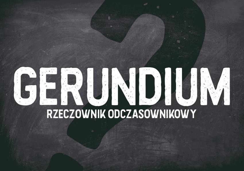 Gerundia,-gerundium---rzeczownik-odczasownikowy - Polszczyzna.pl