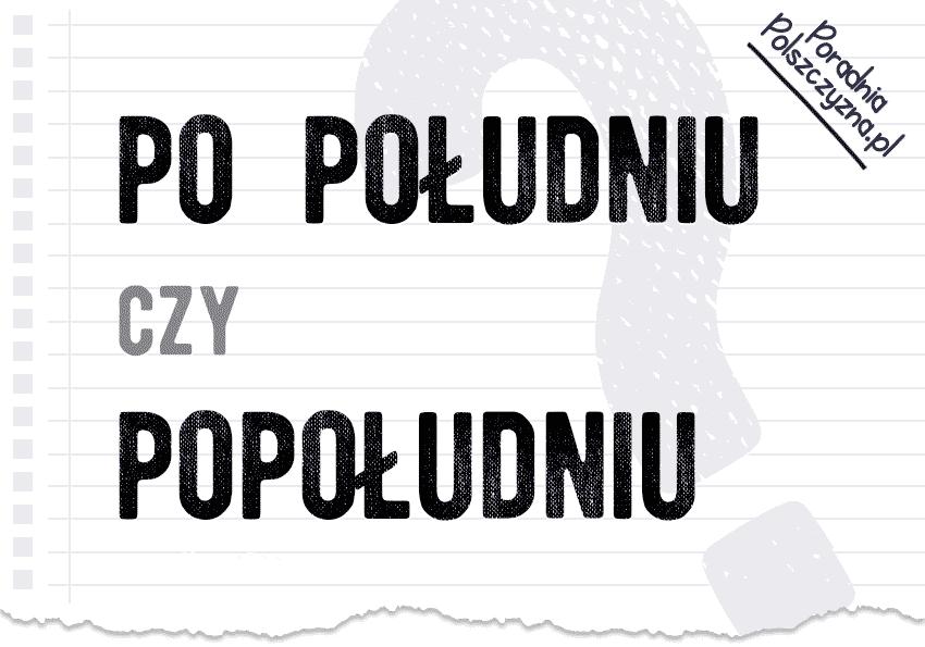 Po południu czy popołudniu? Odpowiadamy, która forma jest poprawna popołudnie Polszczyzna.pl