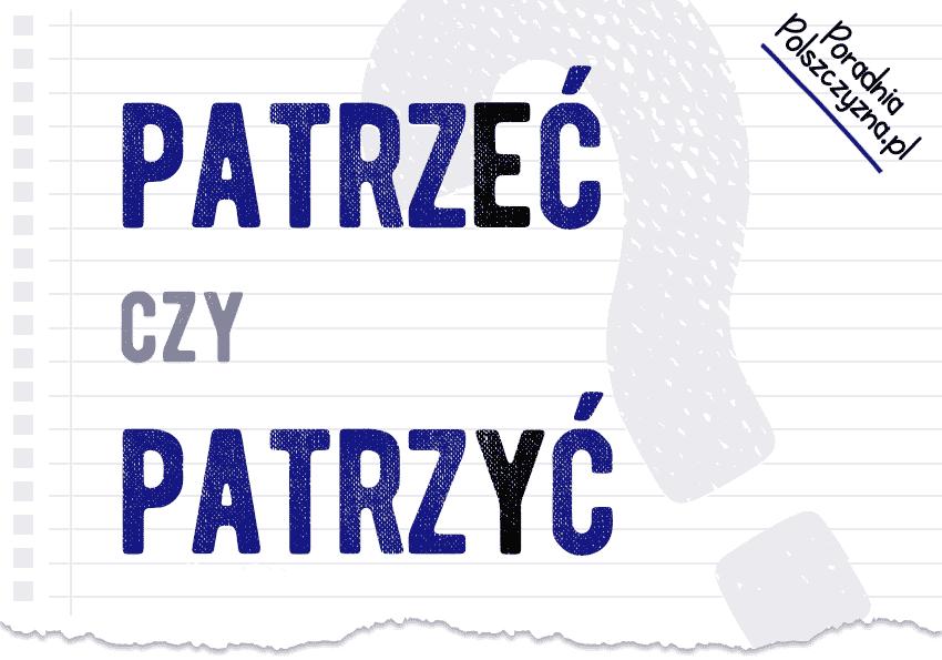 Patrzeć czy patrzyć – która forma bezokolicznika jest poprawna? - Polszczyzna.pl