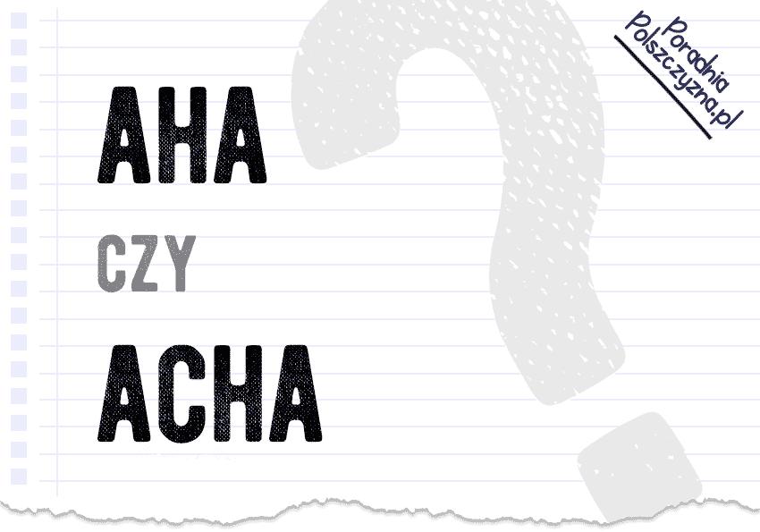 Aha czy acha? Jak to zapisać? Wyjaśniamy, która forma jest poprawna... Polszczyzna.pl