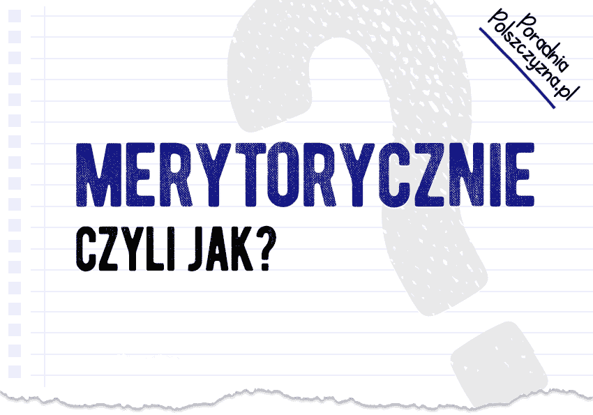Merytorycznie, czyli jak? Kilka słów o przechodzeniu do sedna! - Polszczyzna.pl