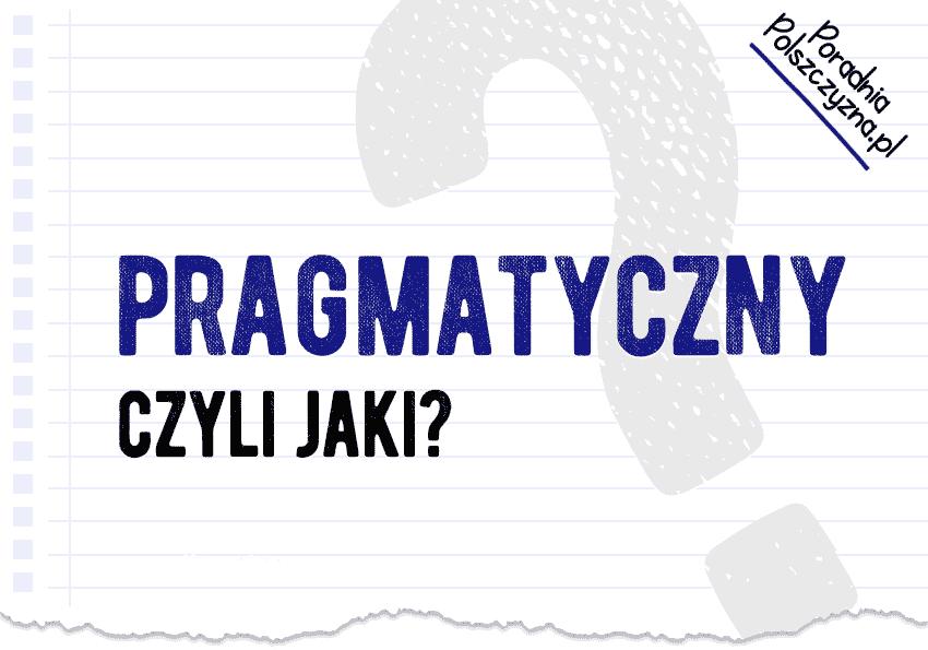 Pragmatyczny, czyli jaki? Co pragmatyzm ma wspólnego z prawdą? - Polszczyzna.pl