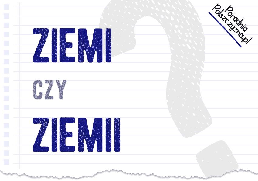 Ziemi czy ziemii? Jak to poprawnie zapisać? - Polszczyzna.pl