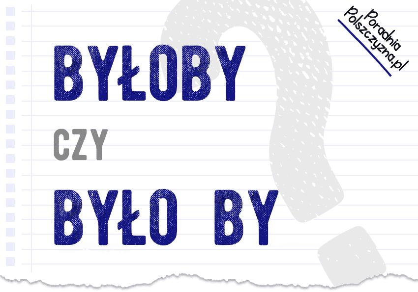 """Byłoby czy było by? O łącznej i rozłącznej pisowni """"by"""" - Polszczyzna.pl"""