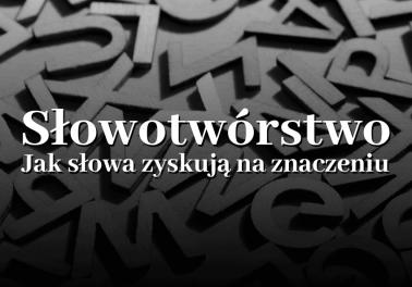 Słowotwórstwo i funkcje formantów. Jak słowa zyskują na znaczeniu - Polszczyzna.pl
