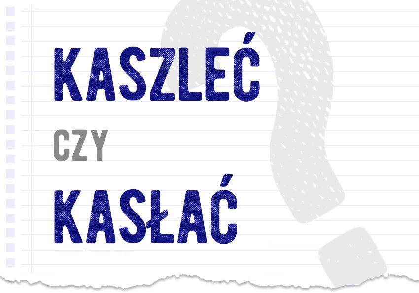 Kaszleć czy kasłać pytanie rozwiązanie odpowiedź wyjaśnienie przykłady Polszczyzna.pl