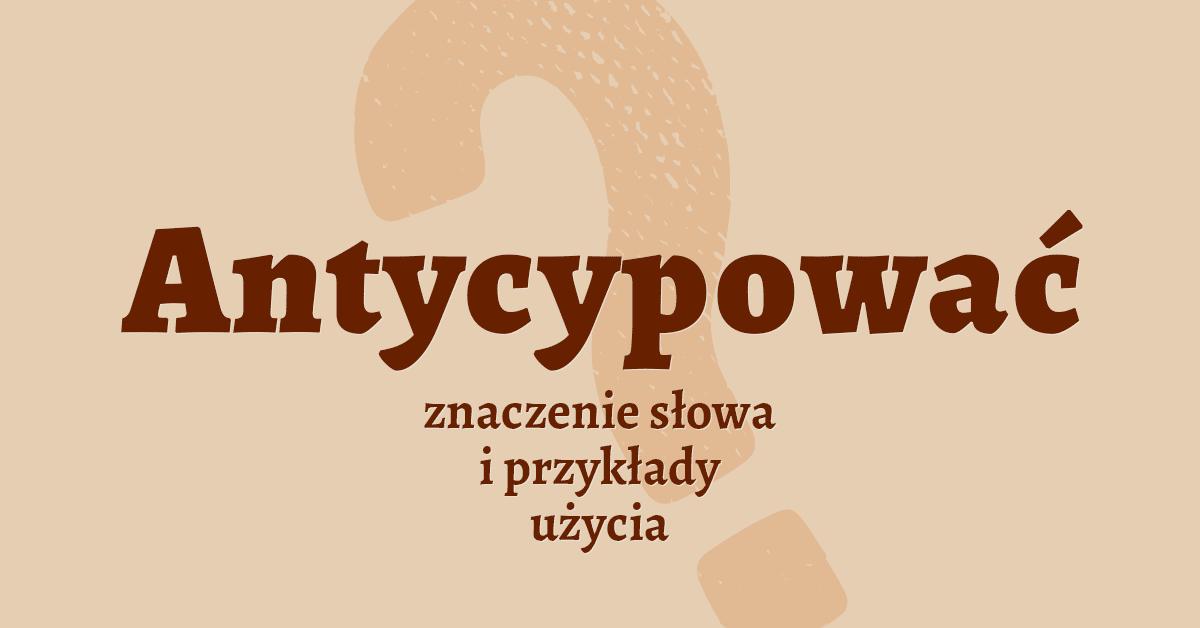Antycypować inaczej co to znaczy słownik definicja znaczenie słowa przykłady użycia Polszczyzna.pl