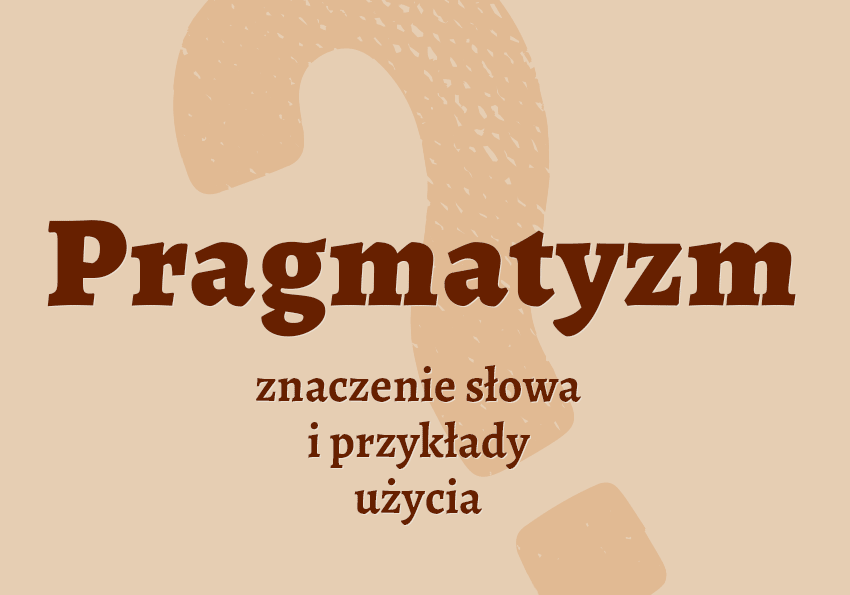 Pragmatyzm co to jest słownik definicja znaczenie słowa przykłady użycia synonim pragmatyzm inaczej pragmatyzmie Polszczyzna.pl