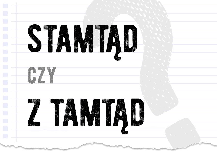 Stamtąd czy z tamtąd jak zapisać pytanie rozwiązanie odpowiedź wyjaśnienie przykłady Polszczyzna.pl
