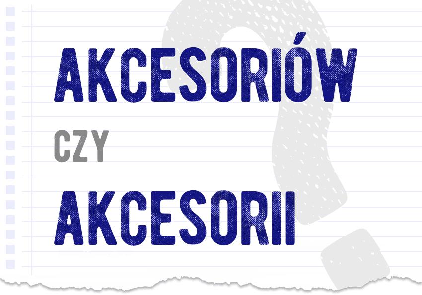 akcesoriów czy akcesorii jak to się pisze poprawna forma pytanie rozwiązanie odpowiedź wyjaśnienie przykłady Polszczyzna.pl