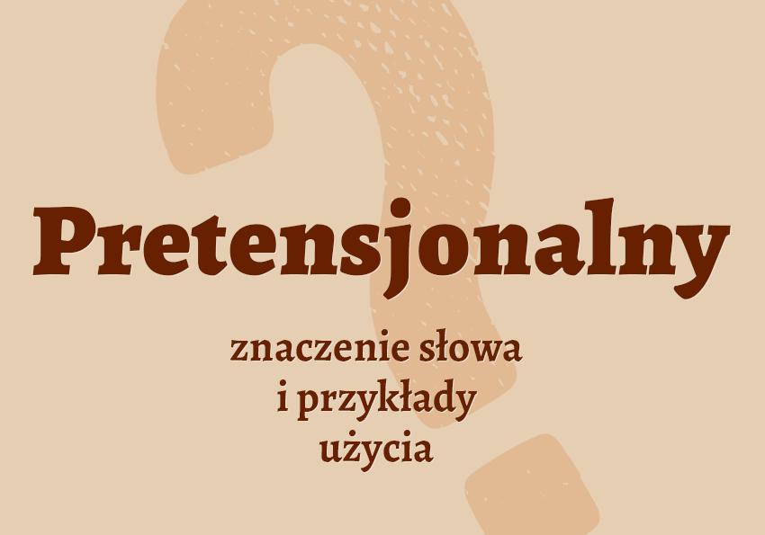 pretensjonalny co to znaczy definicja znaczenie słowa przykłady słownik synonim inaczej Polszczyzna.pl