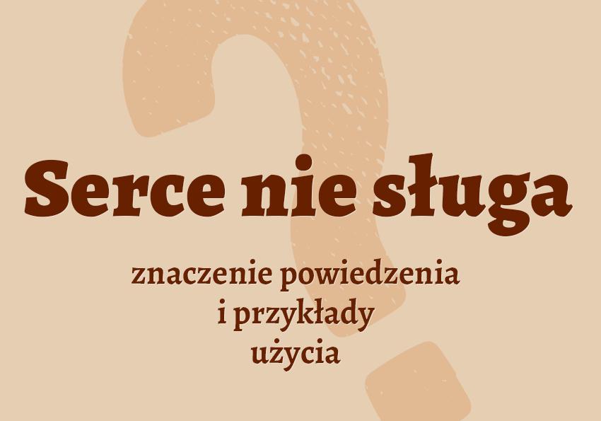 serce nie sługa co to znaczy znaczenie słownik przykłady użycia Polszczyzna.pl
