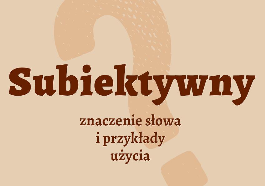 subiektywny co to znaczy słownik definicja znaczenie słowa przykłady użycia synonimy etymologia Polszczyzna.pl