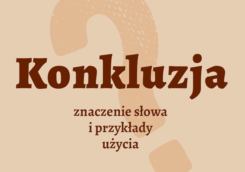 konkluzja co to znaczy co to jest słownik definicja znaczenie słowa przykłady użycia synonim etymologia synonimy Polszczyzna.pl