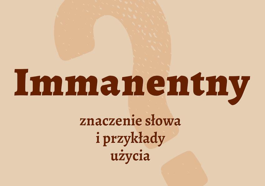 immanentny co to znaczy czyli jaki definicja znaczenie słowa przykłady słownik synonim inaczej synonimy Polszczyzna.pl