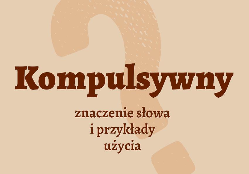 kompulsywny co to znaczy co to jest słownik definicja znaczenie słowa przykłady użycia synonim etymologia Polszczyzna.pl