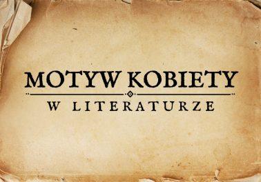 motyw kobiety w literaturze kobieta w literaturze obraz kobiety kobieta motywy literackie motyw matura Polszczyzna.pl