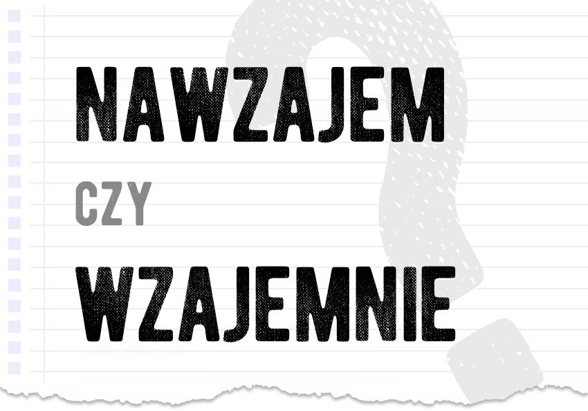 nawzajem czy wzajemnie poprawna forma jak się pisze jak zapisać jak mówić jak się mówi pytanie rozwiązanie odpowiedź wyjaśnienie przykład przykłady Polszczyzna.pl