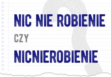 nic nie robienie czy nicnierobienie nic nierobienie razem czy osobno rozwiazanie odpowiedz wyjasnienie jak sie pisze zapisac jak lacznie osobno przyklad Polszczyzna.pl
