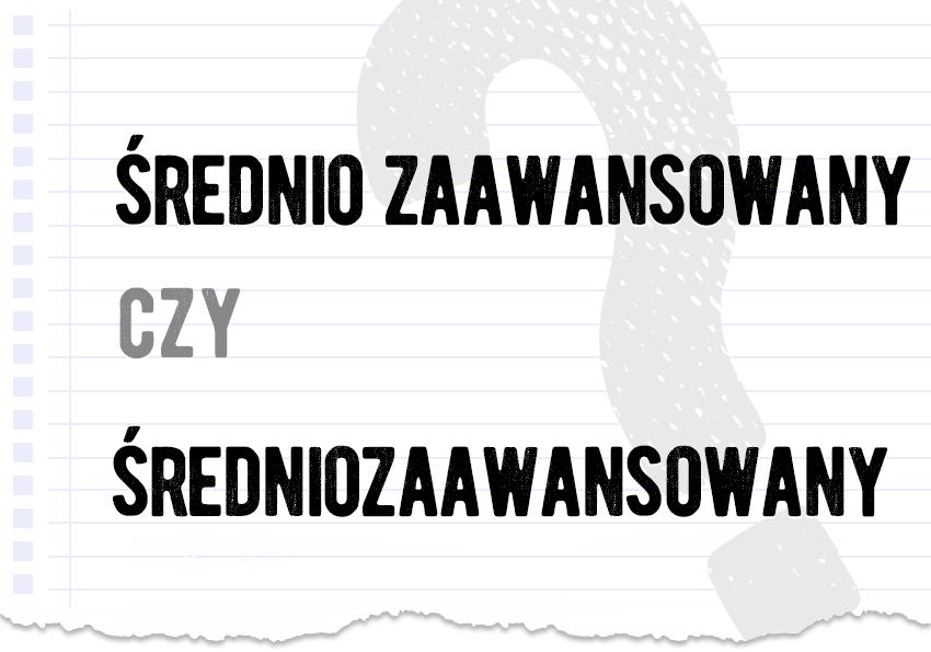 średnio zaawansowany czy średniozaawansowany poprawna jak to się pisze poprawna forma pytanie rozwiązanie odpowiedź wyjaśnienie poradnia Polszczyzna.pl
