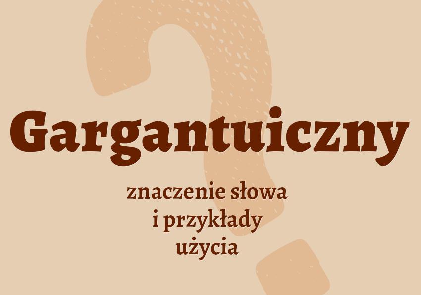 gargantuiczny co to znaczy co to jest gargantuiczny znaczenie słownik definicja znaczenie słowa przykłady użycia synonim etymologia Polszczyzna.pl