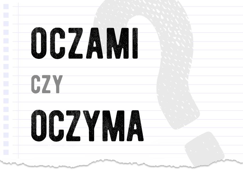 oczami czy oczyma poprawna forma jak się pisze jak zapisać jak się mówi pytanie rozwiązanie odpowiedź wyjaśnienie przykład przykłady Polszczyzna.pl