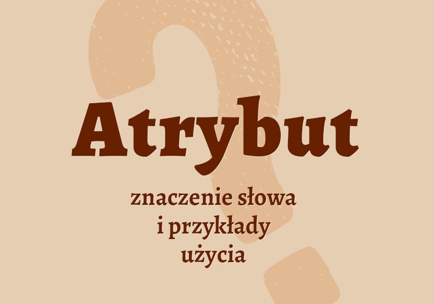 Atrybut co to znaczy co to jest atrybut definicja słownik znaczenie słowa przykłady atrybut synonim Polszczyzna.pl