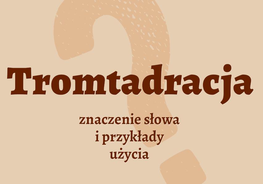 tromtadracja co to jest co to znaczy tromtadracja definicja słowa przykłady słownik tromtadracja synonim definicja słowa Polszczyzna.pl