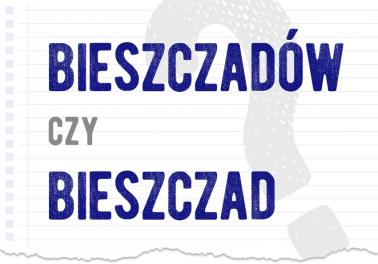 Bieszczadów czy Bieszczad prawidłowa forma jak się mówi poprawna forma jak się pisze jak zapisać Bieszczady odmiana pytanie rozwiązanie odpowiedź wyjaśnienie przykład przykłady Polszczyzna.pl