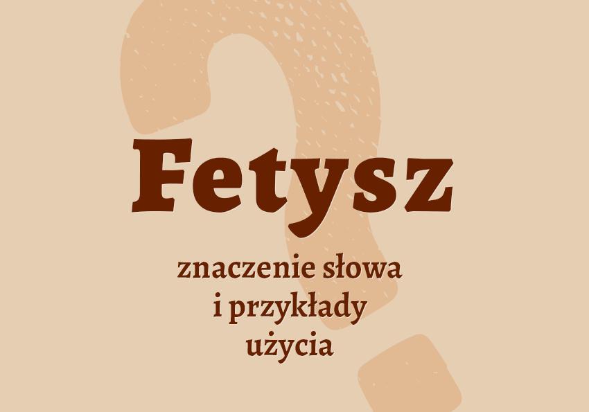 fetysz co to jest co to znaczy definicja słownik definicja znaczenie słowa przykłady użycia synonim Polszczyzna.pl