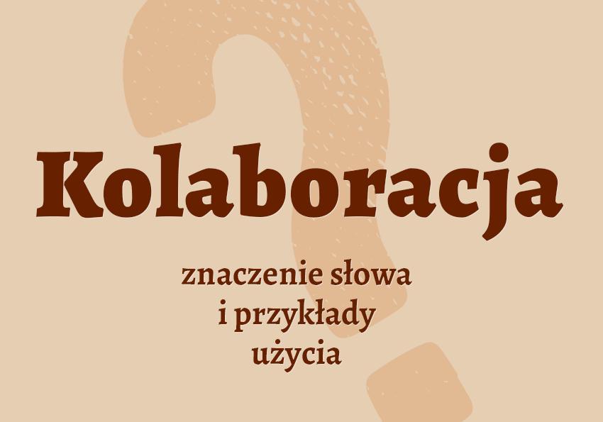 kolaboracja co to znaczy co to jest kolaboracja kto to jest kolaborant znaczenie słownik definicja słowa przykłady użycia synonimy kolaboracja Polszczyzna.pl