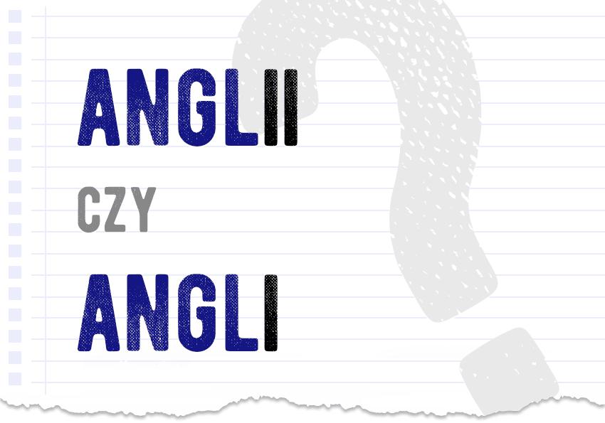 Anglii czy Angli jak się pisze jak to zapisać poprawna forma pytanie odpowiedź kiedy -ii kiedy -i piszemy poradnia językowa Polszczyzna.pl