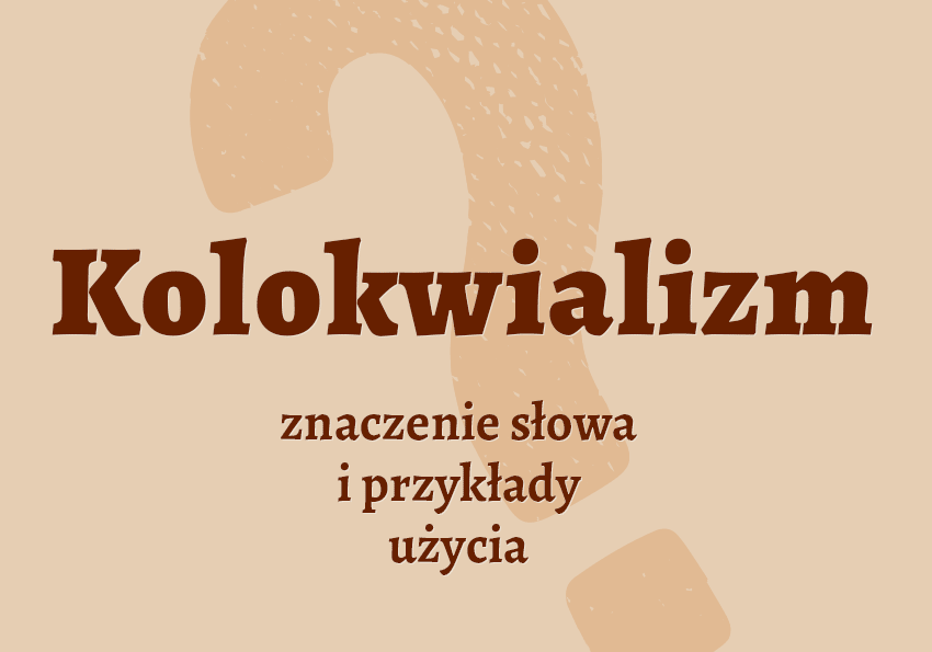 kolokwializm co to jest co to są kolokwializmy co to znaczy słownik definicja znaczenie przykłady kolokwializmów kolokwializm synonim synonimy słownik Polszczyzna.pl