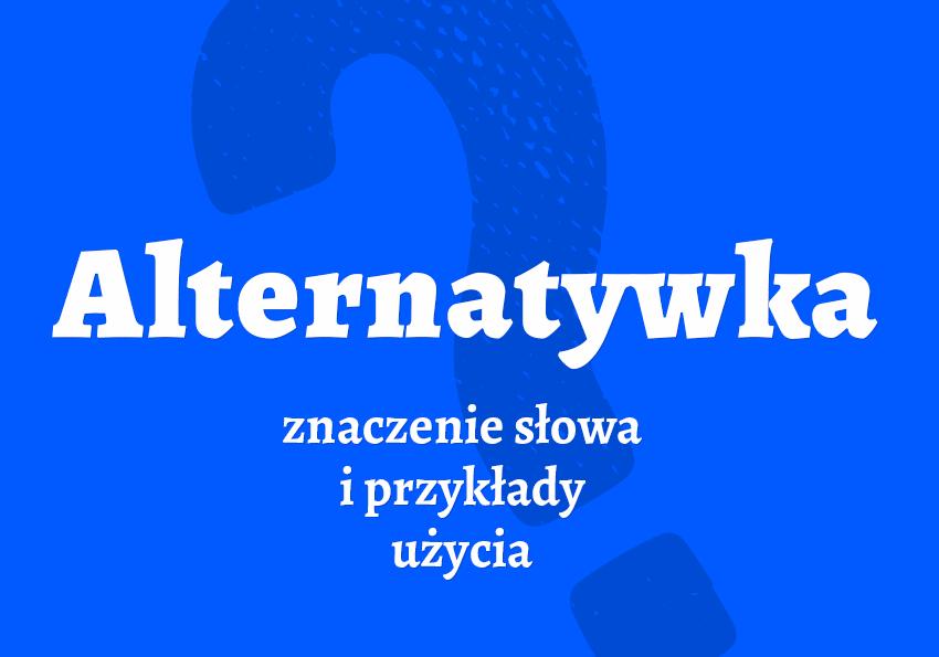 alternatywka co to znaczy definicja slowa wyrazu kto to jest co to jest kogo można nazwać jaka osoba alternatywny synonim alternatywka kim jest slang słownik Polszczyzna.pl