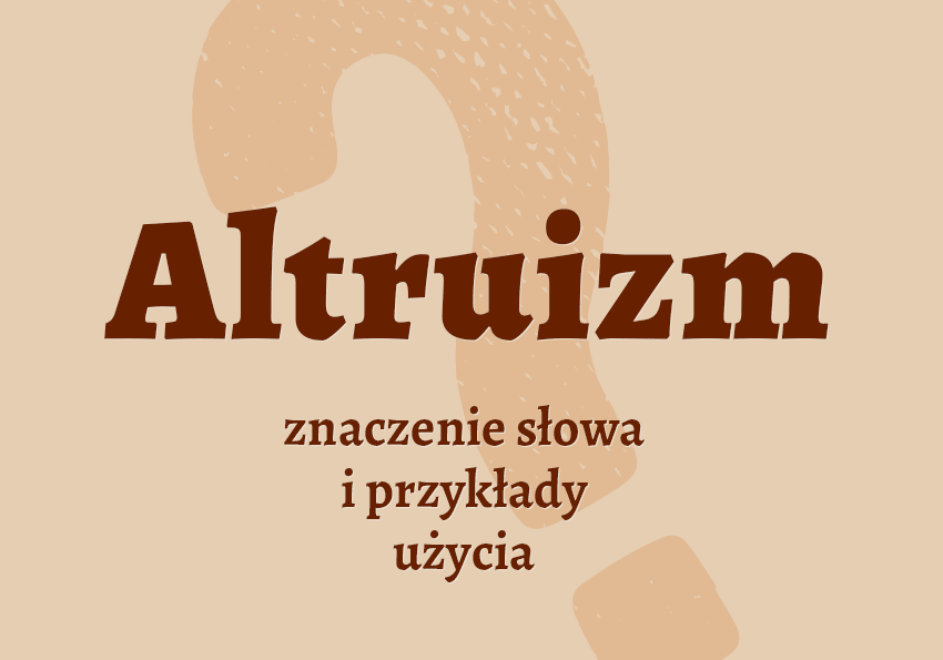altruizm co to jest czym jest altruista kto to kim jest znaczenie definicja hasło hasła krzyżówka pojęcie czym jest jak nazwać altruizm synonim wyrazy pokrewne przykłady użycia słownik Polszczyzna.pl