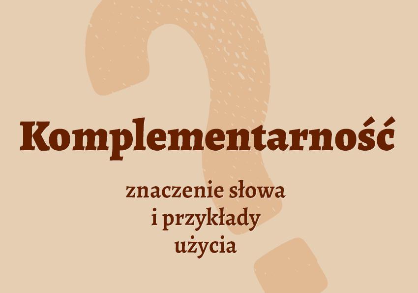 Komplementarność znaczenie co to jest definicja słowa wyrazu przykład wyrazy pokrewne komplementarność synonim słownik Polszczyzna.pl