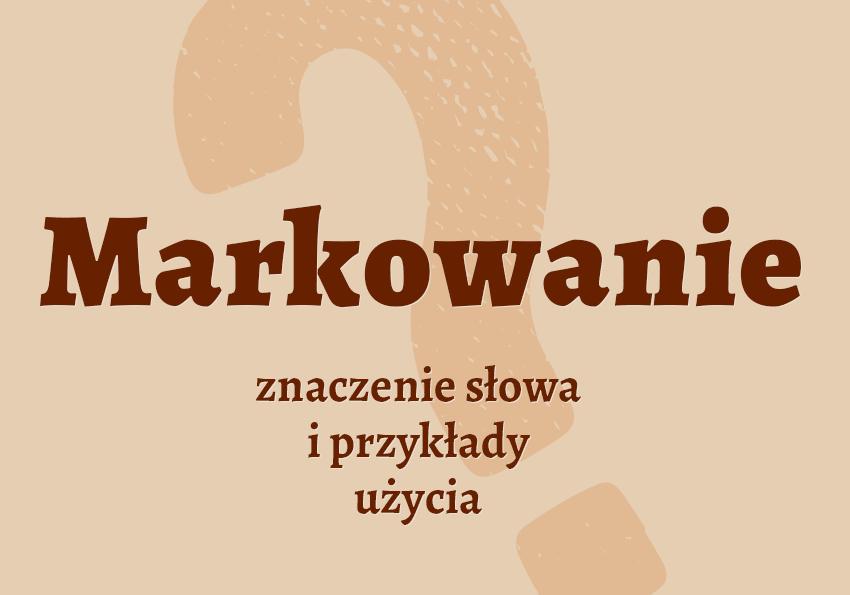markowanie co to jest markować znaczenie definicja czyli co w sporcie jak inaczej nazwać markowanie synonim wyrazy pokrewne przykłady słownik Polszczyzna.pl
