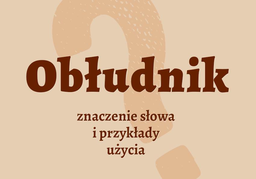 obłudnik kto to jest kim jest jaki jest znaczenie definicja wyrazy pokrewne obłudników obłudnik synonimy słownik Polszczyzna.pl