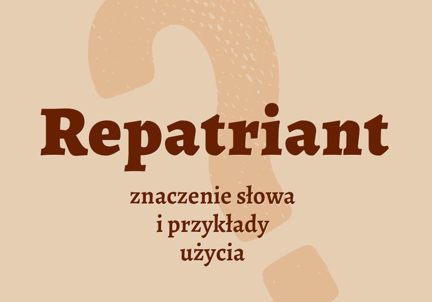repatriant kto to jest kim jest jaki jest znaczenie definicja wyrazy pokrewne krzyżówka hasło hasła repatriant słownik Polszczyzna.pl