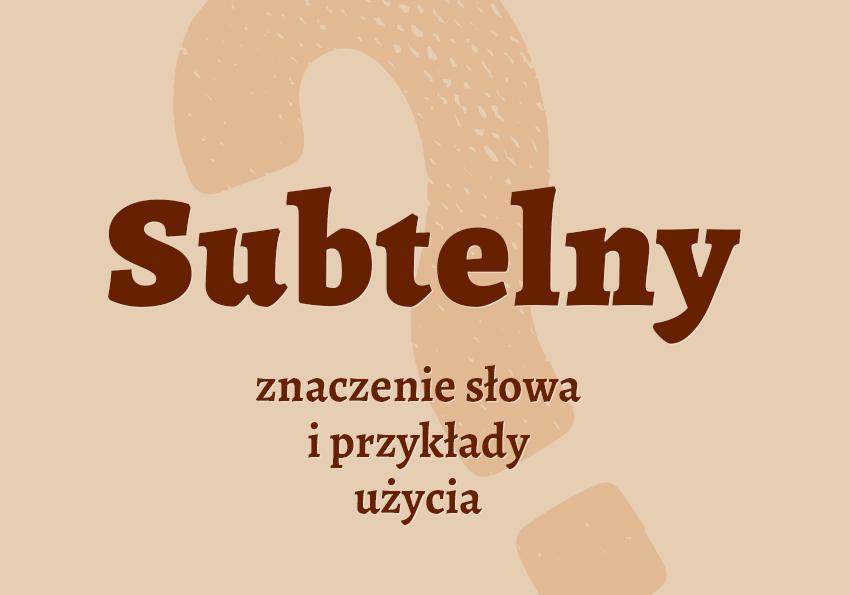 Subtelny co to znaczy czyli jaki czym jest znaczenie definicja hasło hasła krzyżówka pojęcie jak nazwać inaczej subtelny synonim odmiana wyrazy pokrewne przykłady użycia słownik Polszczyzna.pl