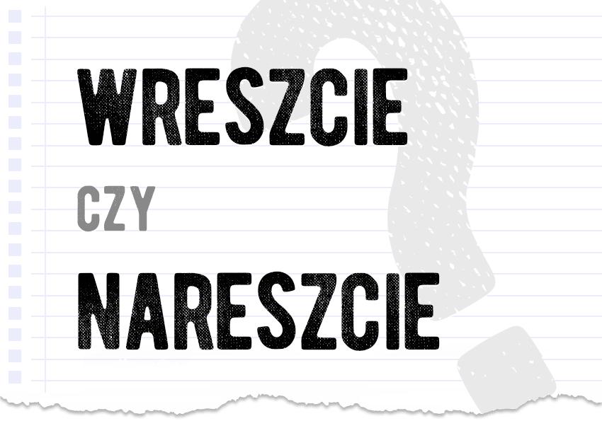 wreszcie czy nareszcie która forma jest poprawna jak zapisać którą formę wybrać jak się mówi hasło pytanie odpowiedź wyjaśnienie poradnik poradnia językowa Polszczyzna.pl