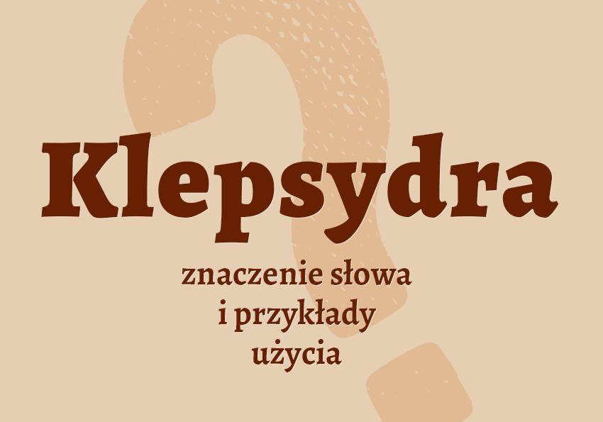 Klepsydra co to jest czym jest co to takiego definicja znaczenie hasło krzyżówka inaczej nekrolog synonim wyrazy odmiana słownik Polszczyzna.pl