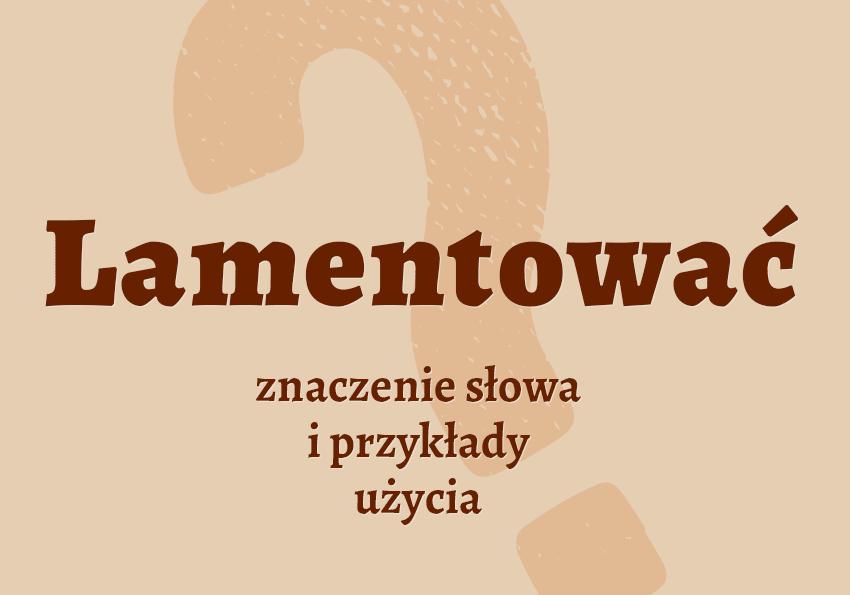 lamentować co to znaczy co to jest lament lamentowanie czym jest znaczenie słowa definicja słownictwo hasło do krzyżówki szkoła synonim inaczej słownik Polszczyzna.pl