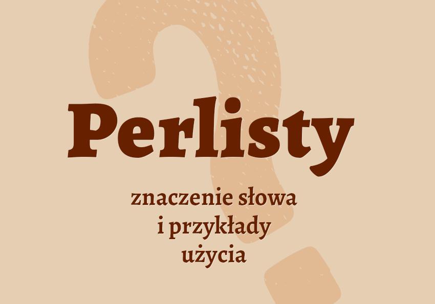perlisty co to jest co to znaczy czym jest znaczenie słowa definicja synonim hasło krzyżówka określenie perlistego inaczej słownik Polszczyzna.pl