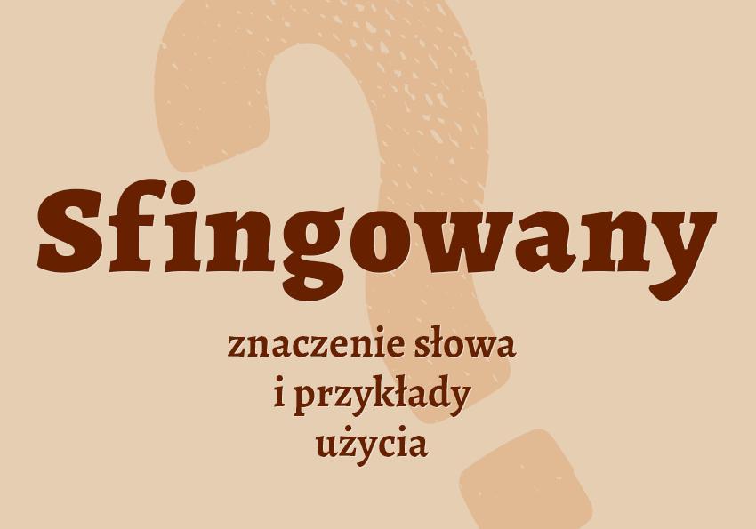 sfingowany co to jest czyli jaki co to znaczy definicja znaczenie słowa przykłady użycia pokrewne wyrazy synonim słowa hasło do krzyżówki słownik Polszczyzna.pl